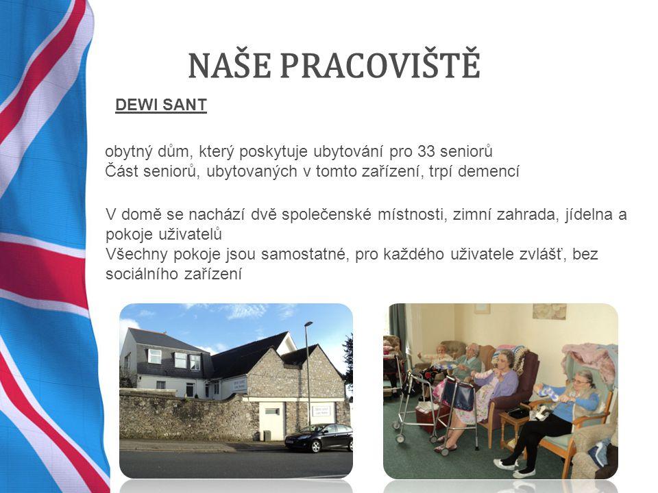 NAŠE PRACOVIŠTĚ DEWI SANT obytný dům, který poskytuje ubytování pro 33 seniorů Část seniorů, ubytovaných v tomto zařízení, trpí demencí V domě se nachází dvě společenské místnosti, zimní zahrada, jídelna a pokoje uživatelů Všechny pokoje jsou samostatné, pro každého uživatele zvlášť, bez sociálního zařízení