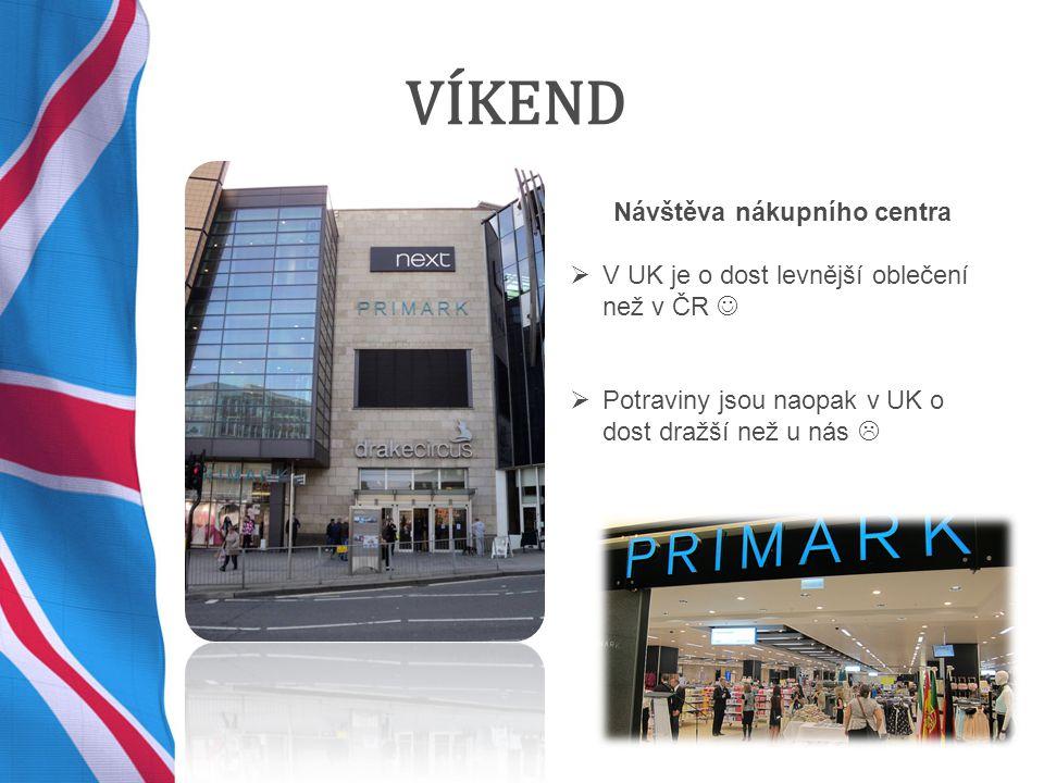 VÍKEND Návštěva nákupního centra  V UK je o dost levnější oblečení než v ČR  Potraviny jsou naopak v UK o dost dražší než u nás 