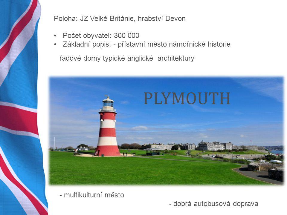 PLYMOUTH Poloha: JZ Velké Británie, hrabství Devon Počet obyvatel: 300 000 Základní popis: - přístavní město námořnické historie - multikulturní město - dobrá autobusová doprava řadové domy typické anglické architektury
