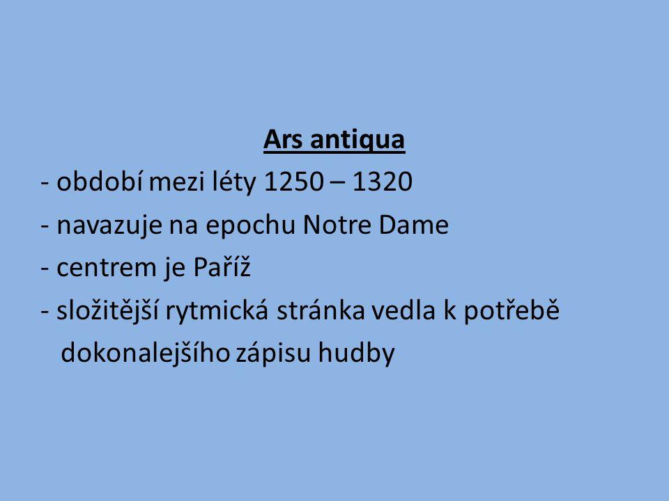 - období mezi léty 1250 – 1320 - navazuje na epochu Notre Dame - centrem je Paříž - složitější rytmická stránka vedla k potřebě dokonalejšího zápisu hudby