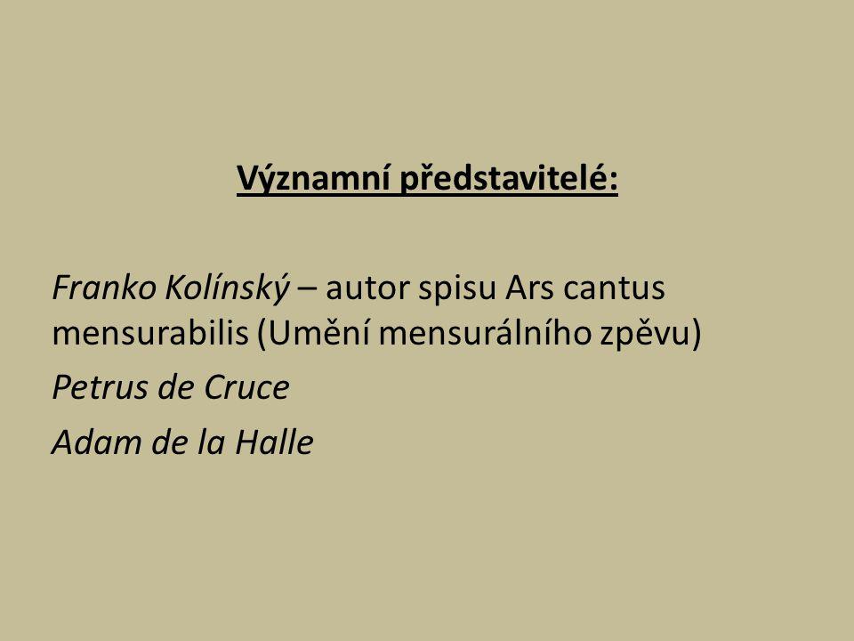Významní představitelé: Franko Kolínský – autor spisu Ars cantus mensurabilis (Umění mensurálního zpěvu) Petrus de Cruce Adam de la Halle