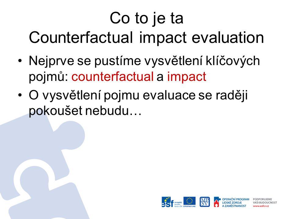 Co to je ta Counterfactual impact evaluation Nejprve se pustíme vysvětlení klíčových pojmů: counterfactual a impact O vysvětlení pojmu evaluace se raději pokoušet nebudu…