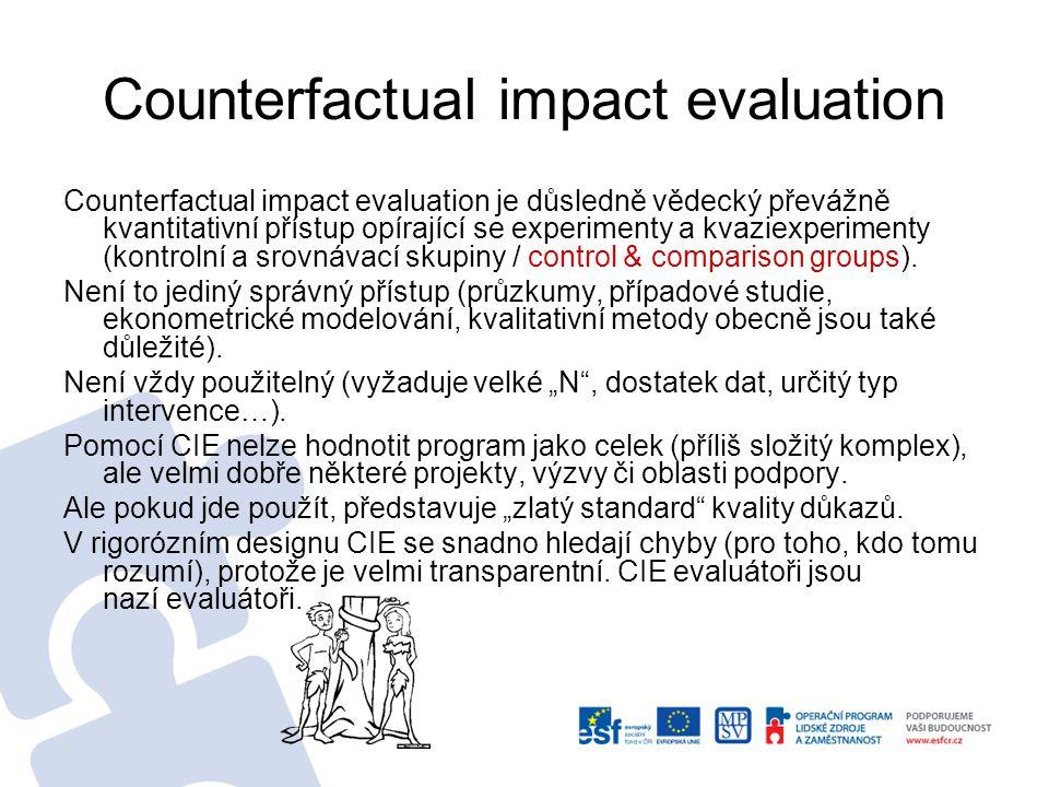 Counterfactual impact evaluation Counterfactual impact evaluation je důsledně vědecký převážně kvantitativní přístup opírající se experimenty a kvaziexperimenty (kontrolní a srovnávací skupiny / control & comparison groups).