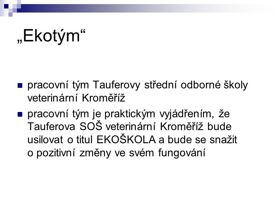 """""""Ekotým"""" pracovní tým Tauferovy střední odborné školy veterinární Kroměříž pracovní tým je praktickým vyjádřením, že Tauferova SOŠ veterinární Kroměří"""