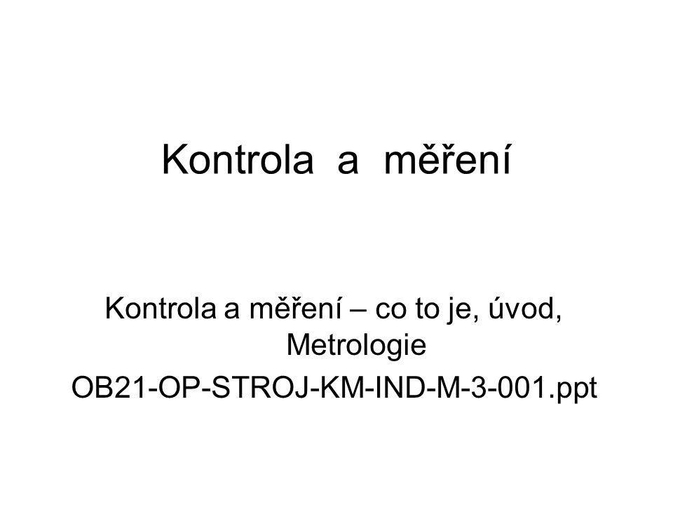 Kontrola a měření Kontrola a měření – co to je, úvod, Metrologie OB21-OP-STROJ-KM-IND-M-3-001.ppt