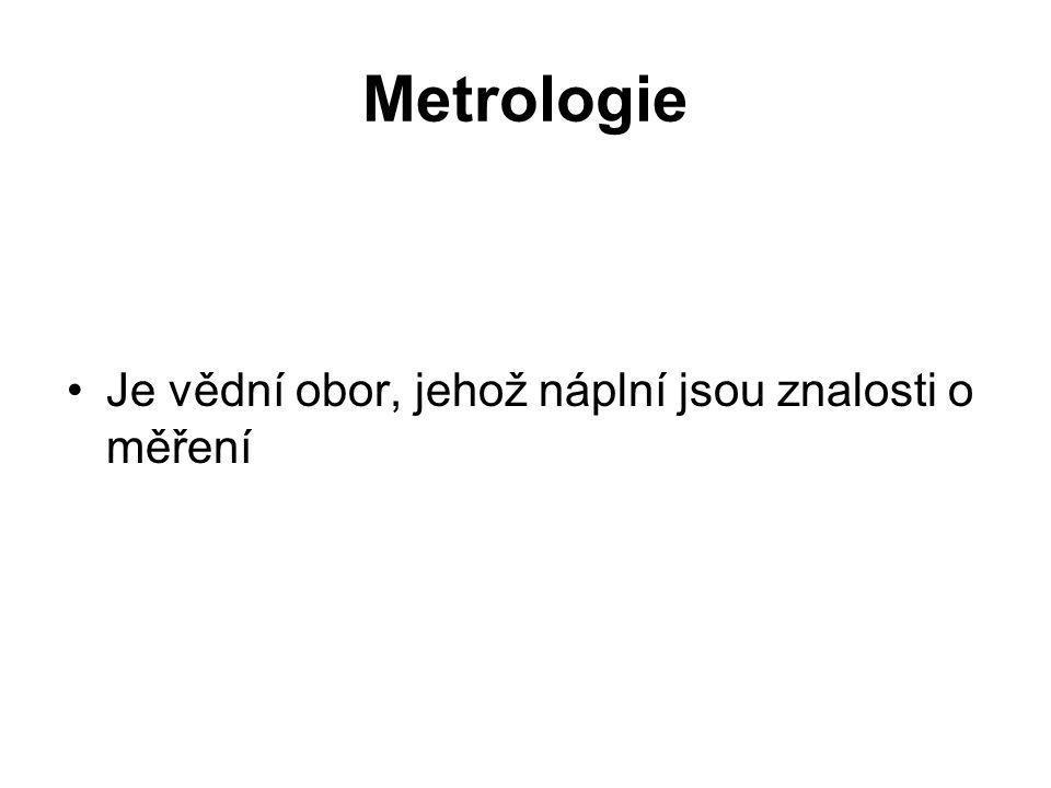 Metrologie se dělí na 5 velkých oborů Metrologie měřících (měrových) jednotek – veličin Metrologie měření Metrologie měřidel Metrologie měřících osob Metrologie fyzikálních a technických konstant