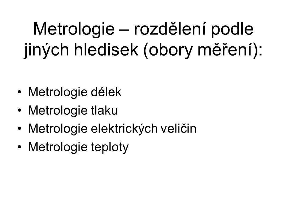 Metrologie – rozdělení podle jiných hledisek (obory měření): Metrologie délek Metrologie tlaku Metrologie elektrických veličin Metrologie teploty