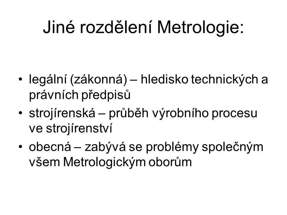 Jiné rozdělení Metrologie: legální (zákonná) – hledisko technických a právních předpisů strojírenská – průběh výrobního procesu ve strojírenství obecn