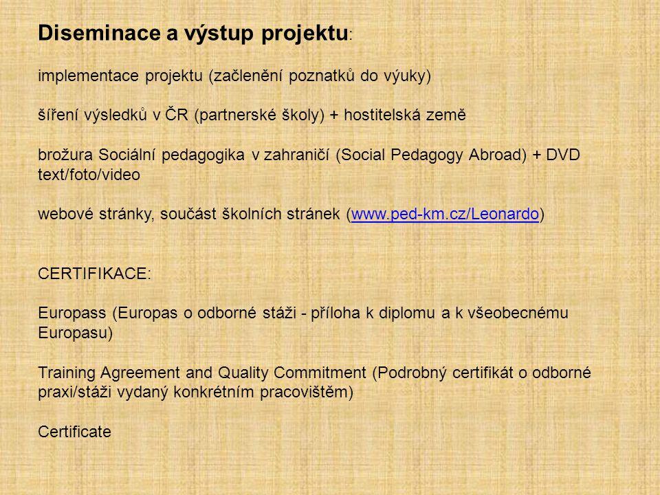 Diseminace a výstup projektu : implementace projektu (začlenění poznatků do výuky) šíření výsledků v ČR (partnerské školy) + hostitelská země brožura Sociální pedagogika v zahraničí (Social Pedagogy Abroad) + DVD text/foto/video webové stránky, součást školních stránek (www.ped-km.cz/Leonardo)www.ped-km.cz/Leonardo CERTIFIKACE: Europass (Europas o odborné stáži - příloha k diplomu a k všeobecnému Europasu) Training Agreement and Quality Commitment (Podrobný certifikát o odborné praxi/stáži vydaný konkrétním pracovištěm) Certificate