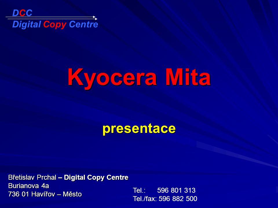 Kyocera Mita presentace Břetislav Prchal – Digital Copy Centre Burianova 4a 736 01 Havířov – Město Tel.: 596 801 313 Tel./fax: 596 882 500 DCC Digital Copy Centre