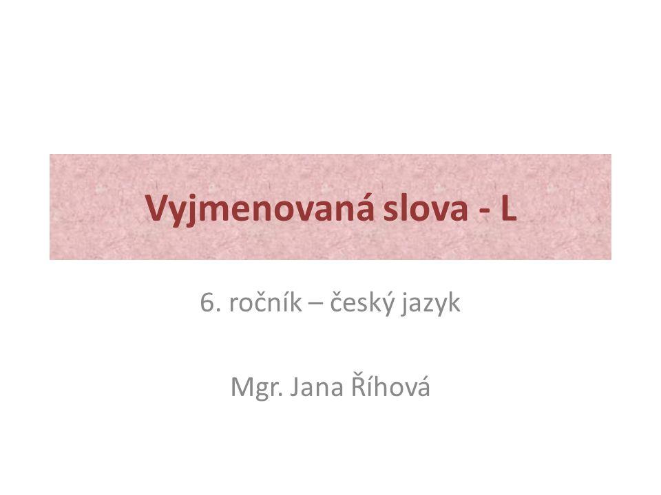 Vyjmenovaná slova - L 6. ročník – český jazyk Mgr. Jana Říhová