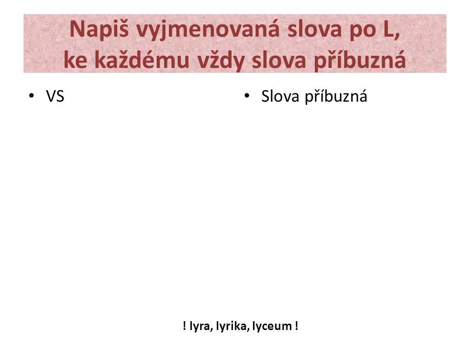 Napiš vyjmenovaná slova po L, ke každému vždy slova příbuzná VS Slova příbuzná ! lyra, lyrika, lyceum !