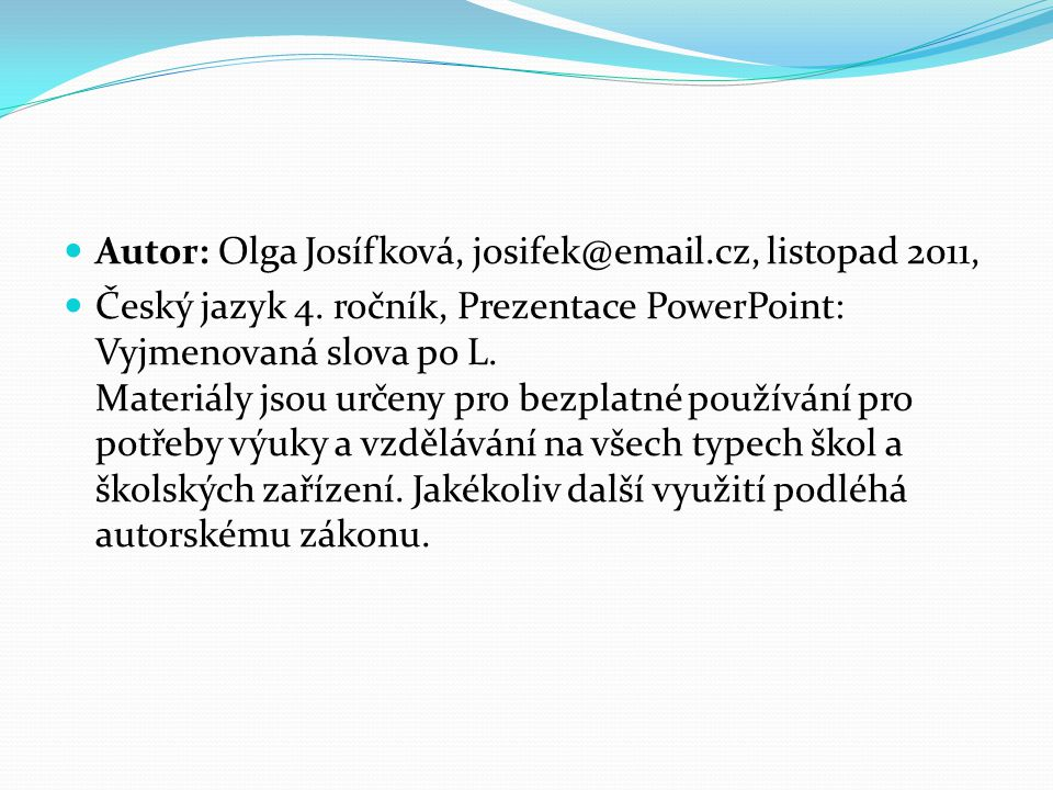 Autor: Olga Josífková, josifek@email.cz, listopad 2011, Český jazyk 4. ročník, Prezentace PowerPoint: Vyjmenovaná slova po L. Materiály jsou určeny pr