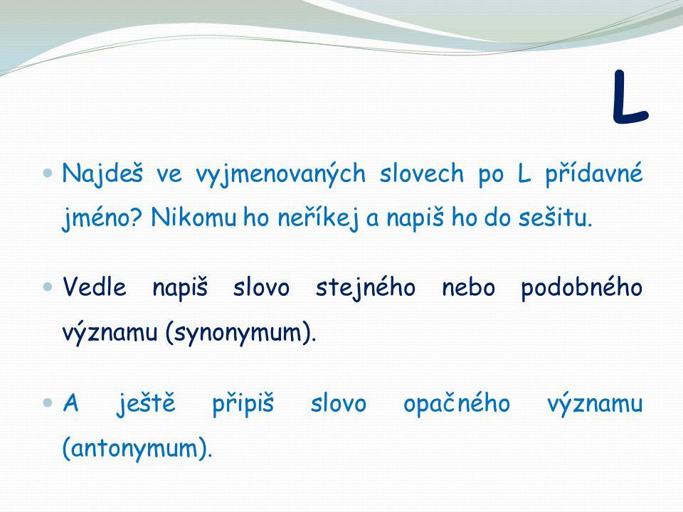 L Najdeš ve vyjmenovaných slovech po L přídavné jméno? Nikomu ho neříkej a napiš ho do sešitu. Vedle napiš slovo stejného nebo podobného významu (syno