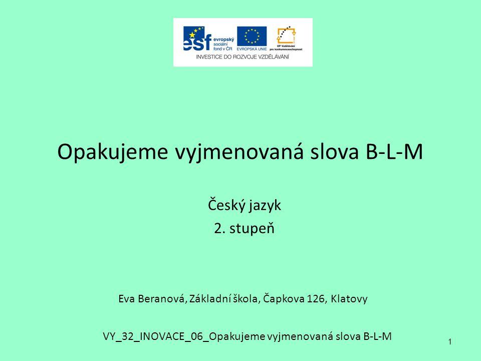 Opakujeme vyjmenovaná slova B-L-M Český jazyk 2. stupeň 1 Eva Beranová, Základní škola, Čapkova 126, Klatovy VY_32_INOVACE_06_Opakujeme vyjmenovaná sl