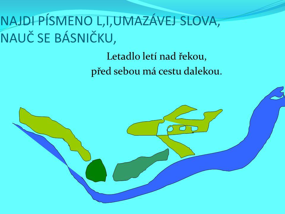 NAJDI PÍSMENO L,I,UMAZÁVEJ SLOVA, NAUČ SE BÁSNIČKU, Letadlo letí nad řekou, před sebou má cestu dalekou.