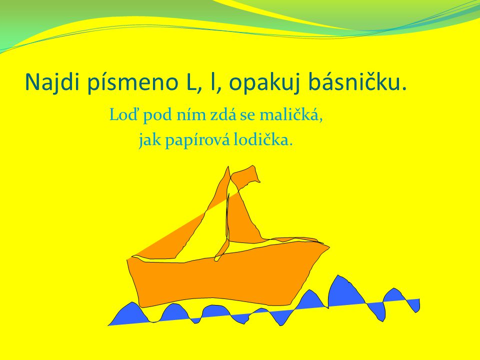 Najdi písmeno L, l, opakuj básničku. Loď pod ním zdá se maličká, jak papírová lodička.