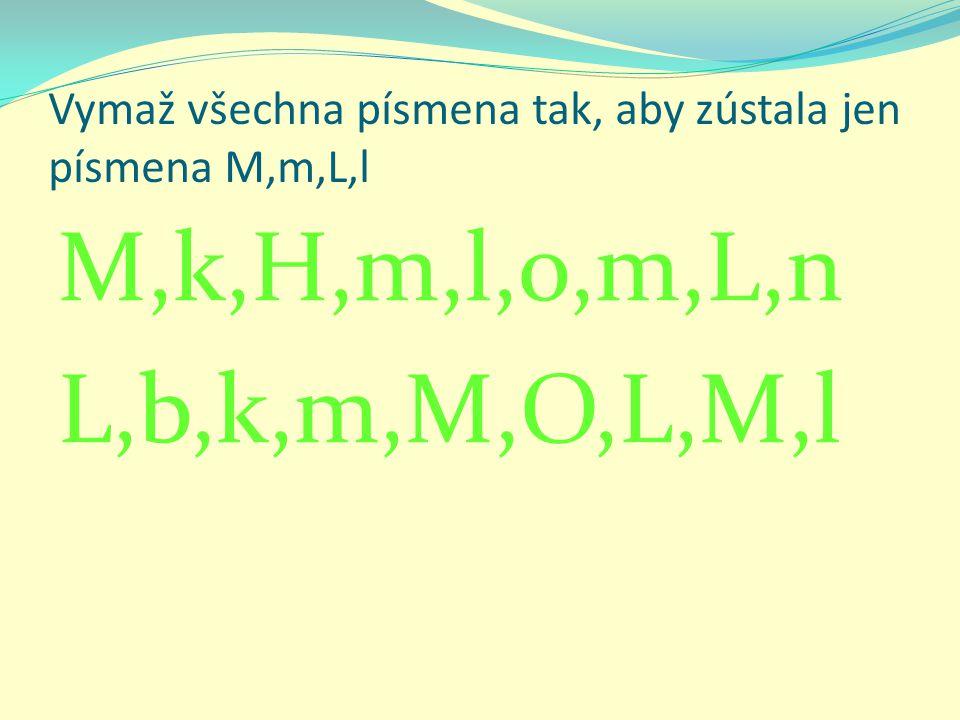 Vymaž všechna písmena tak, aby zústala jen písmena M,m,L,l M,k,H,m,l,o,m,L,n L,b,k,m,M,O,L,M,l