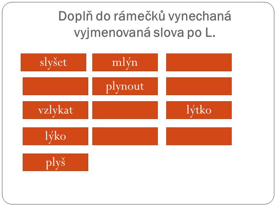 Doplň do rámečků vynechaná vyjmenovaná slova po L. slyšetmlýn vzlykat lýko plynout lýtko plyš