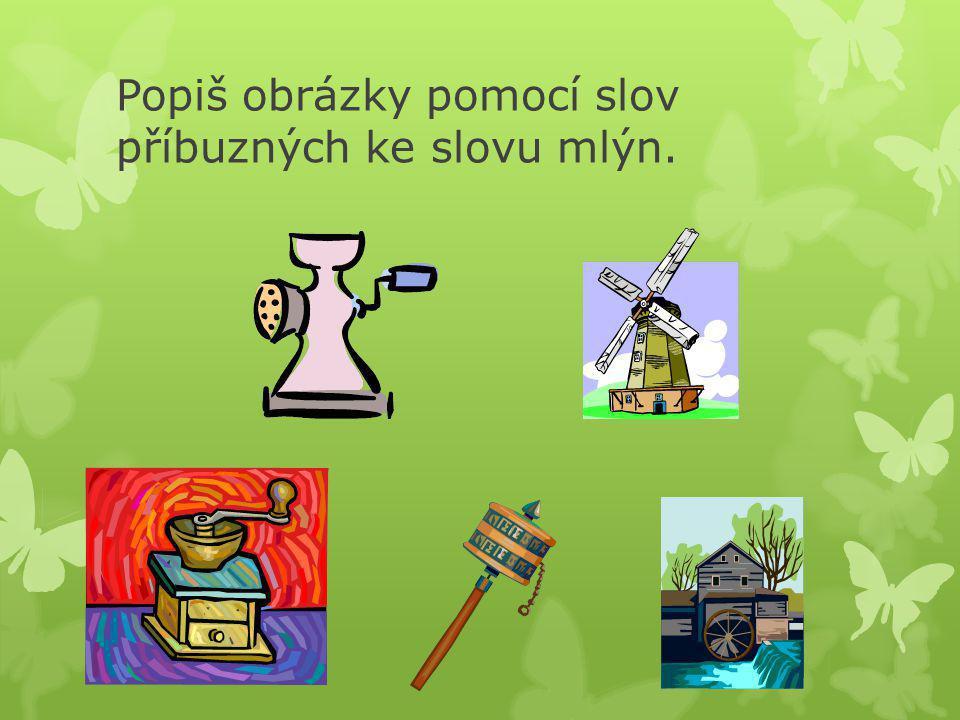 Popiš obrázky pomocí slov příbuzných ke slovu mlýn.