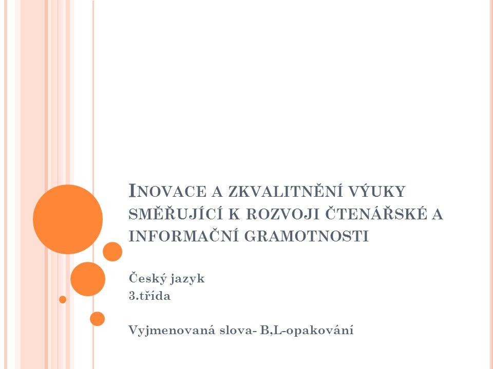 I NOVACE A ZKVALITNĚNÍ VÝUKY SMĚŘUJÍCÍ K ROZVOJI ČTENÁŘSKÉ A INFORMAČNÍ GRAMOTNOSTI Český jazyk 3.třída Vyjmenovaná slova- B,L-opakování