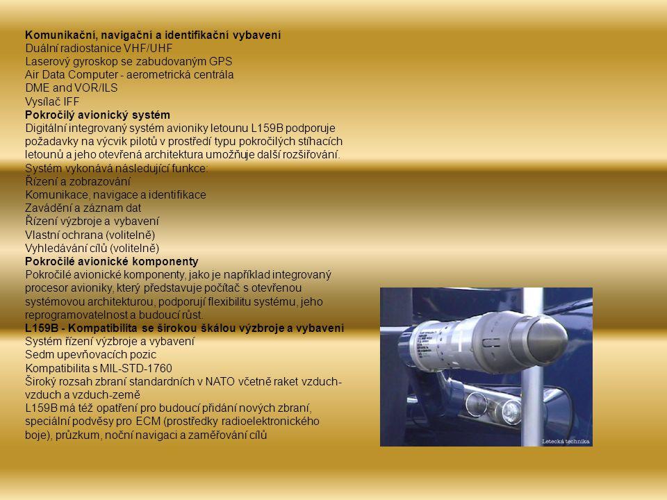 Komunikační, navigační a identifikační vybavení Duální radiostanice VHF/UHF Laserový gyroskop se zabudovaným GPS Air Data Computer - aerometrická centrála DME and VOR/ILS Vysílač IFF Pokročilý avionický systém Digitální integrovaný systém avioniky letounu L159B podporuje požadavky na výcvik pilotů v prostředí typu pokročilých stíhacích letounů a jeho otevřená architektura umožňuje další rozšiřování.