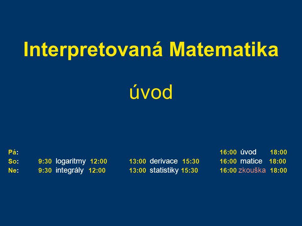 Interpretovaná Matematika úvod Pá:16:00 úvod 18:00 So:9:30 logaritmy 12:0013:00 derivace 15:3016:00 matice 18:00 Ne:9:30 integrály 12:0013:00 statistiky 15:3016:00 zkouška 18:00