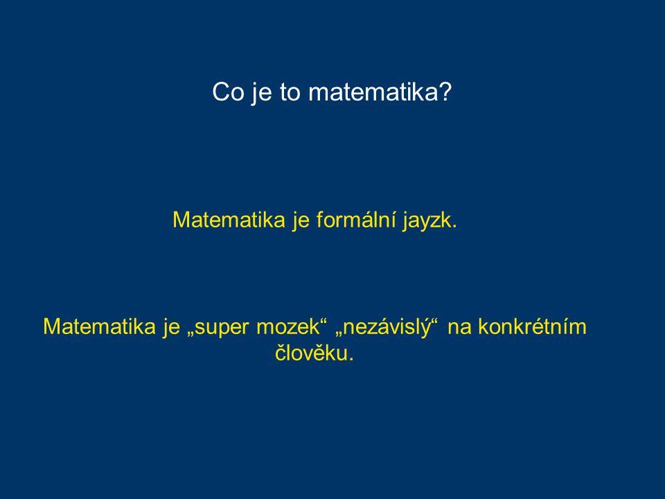"""Matematika je formální jayzk. Matematika je """"super mozek """"nezávislý na konkrétním člověku."""
