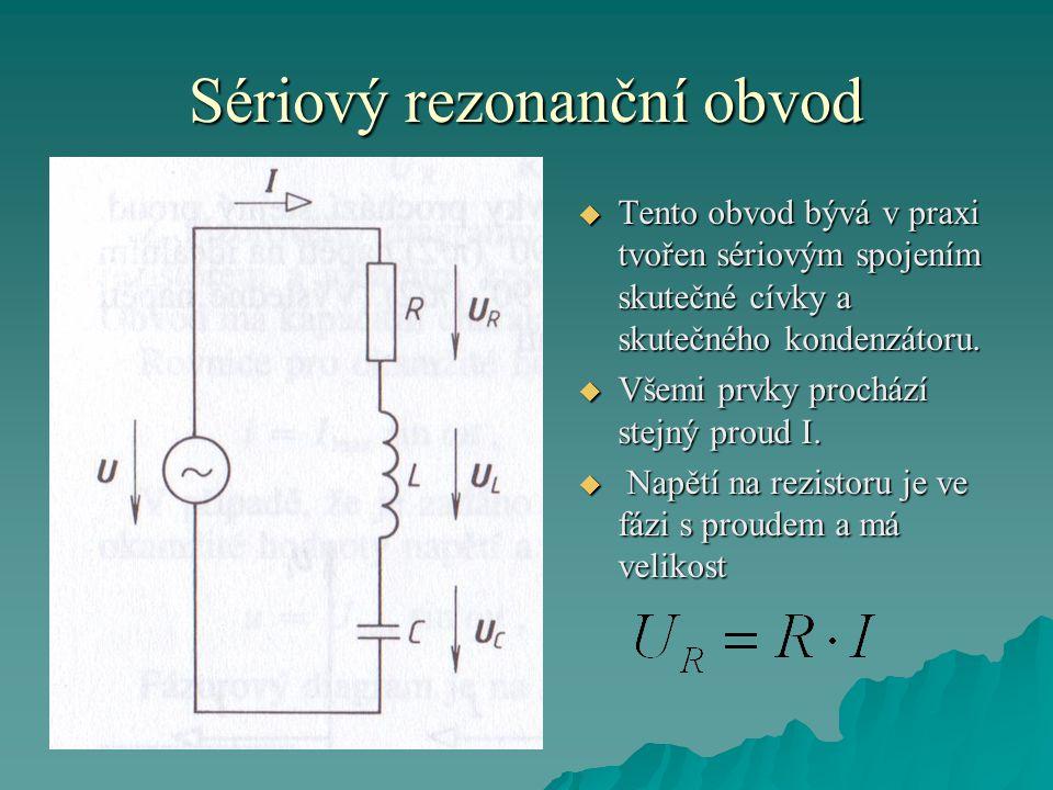 Sériový rezonanční obvod  Tento obvod bývá v praxi tvořen sériovým spojením skutečné cívky a skutečného kondenzátoru.  Všemi prvky prochází stejný p