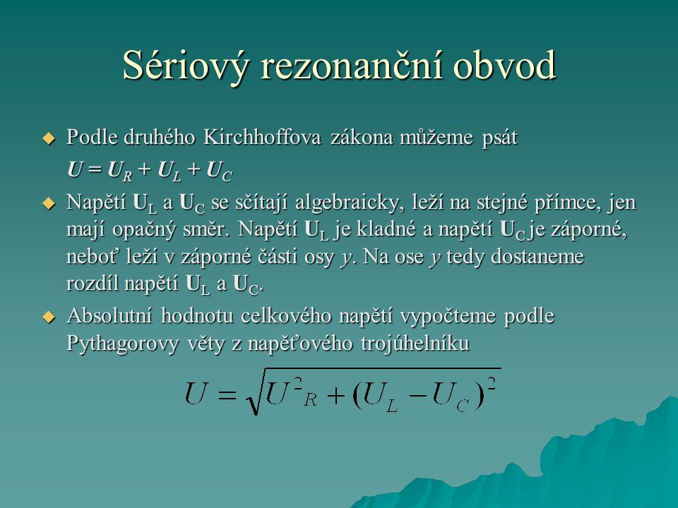 Sériový rezonanční obvod  Podle druhého Kirchhoffova zákona můžeme psát U = U R + U L + U C  Napětí U L a U C se sčítají algebraicky, leží na stejné