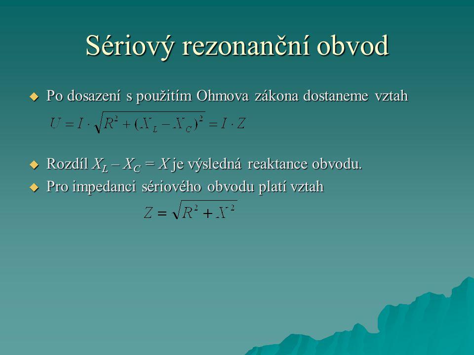 Sériový rezonanční obvod  Po dosazení s použitím Ohmova zákona dostaneme vztah  Rozdíl X L – X C = X je výsledná reaktance obvodu.  Pro impedanci s