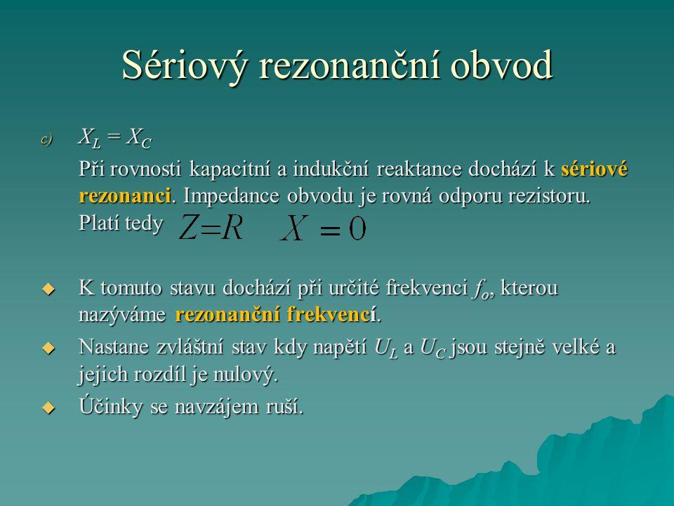 Sériový rezonanční obvod c) X L = X C Při rovnosti kapacitní a indukční reaktance dochází k sériové rezonanci. Impedance obvodu je rovná odporu rezist