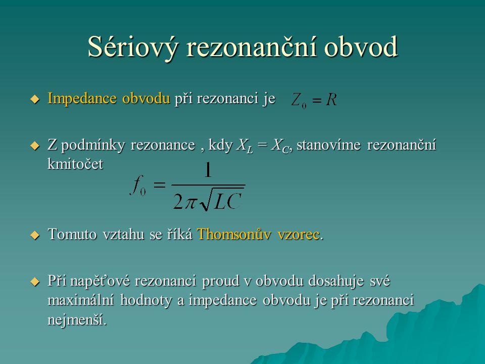 Sériový rezonanční obvod  Impedance obvodu při rezonanci je  Z podmínky rezonance, kdy X L = X C, stanovíme rezonanční kmitočet  Tomuto vztahu se ř