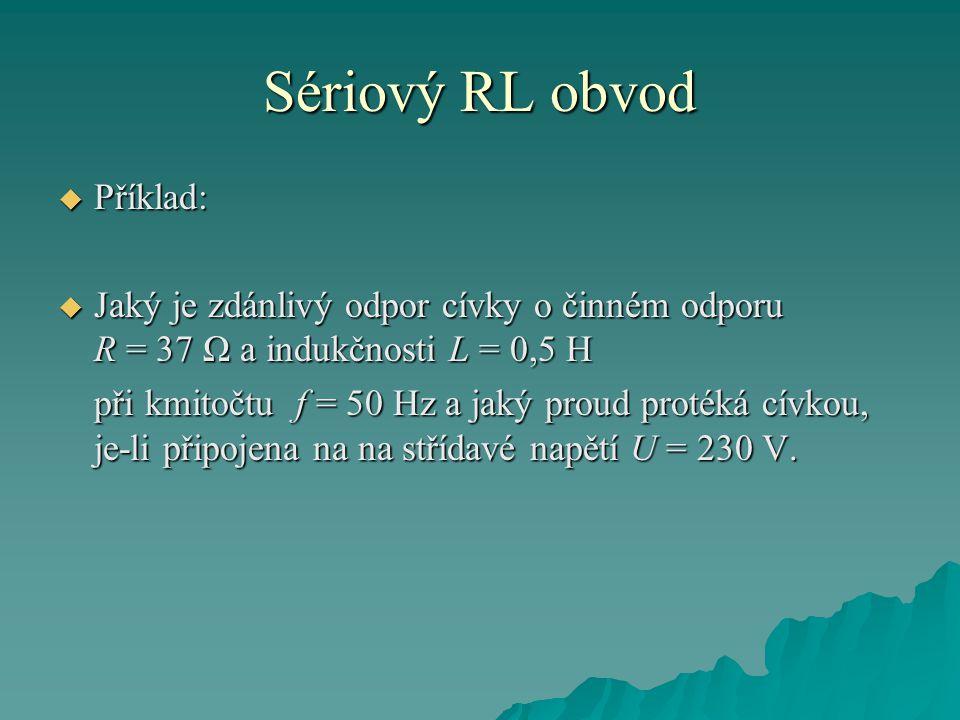 Sériový RL obvod  Příklad:  Jaký je zdánlivý odpor cívky o činném odporu R = 37 Ω a indukčnosti L = 0,5 H při kmitočtu f = 50 Hz a jaký proud proték
