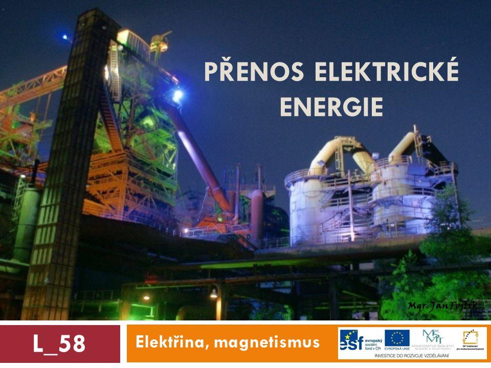 PŘENOS ELEKTRICKÉ ENERGIE Elektřina, magnetismus L_58 Mgr. Jan Fojtík