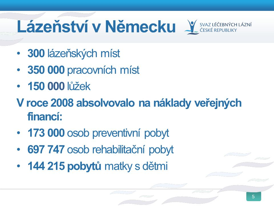 5 Lázeňství v Německu 300 lázeňských míst 350 000 pracovních míst 150 000 lůžek V roce 2008 absolvovalo na náklady veřejných financí: 173 000 osob pre