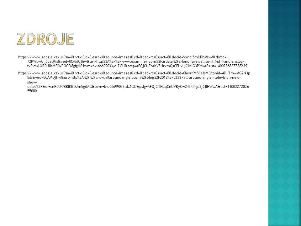 https://www.google.cz/url sa=i&rct=j&q=&esrc=s&source=images&cd=&cad=rja&uact=8&docid=VxndI5mUPhMsvM&tbnid=- 72PWLwO_6o2QM:&ved=0CAMQjhw&url=http%3A%2F%2Fwww.examiner.com%2Farticle%2Fa-fond-farewell-to-vhf-uhf-and-analog- tv&ei=LXR0U8aMFIWPOOD8gfgH&bvm=bv.66699033,d.ZGU&psig=AFQjCNFrAKVSHrvmQsCFUvLjCkclG3PYwA&ust=1400226887788239 https://www.google.cz/url sa=i&rct=j&q=&esrc=s&source=images&cd=&cad=rja&uact=8&docid=0IovrKMfVIsJsM&tbnid=4D_TmwMG2N3p fM:&ved=0CAMQjhw&url=http%3A%2F%2Fwww.allaroundangler.com%2Fblog%2F2012%2F02%2Fall-around-angler-television-new- show- dates%2F&ei=cnR0U4fBBIKBOJm5gdAG&bvm=bv.66699033,d.ZGU&psig=AFQjCNHLqCnUVByCw243k4Igu3jCjIHWwA&ust=14002272826 55080