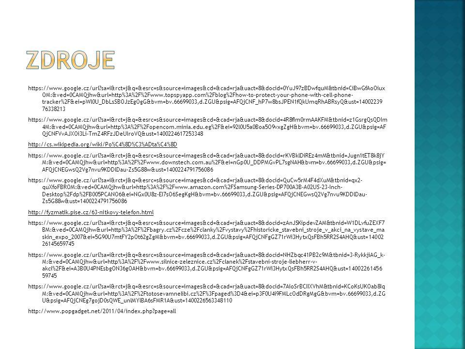 https://www.google.cz/url sa=i&rct=j&q=&esrc=s&source=images&cd=&cad=rja&uact=8&docid=0YuJ97zBDwfquM&tbnid=CiBwGfAoOiux OM:&ved=0CAMQjhw&url=http%3A%2F%2Fwww.topspyapp.com%2Fblog%2Fhow-to-protect-your-phone-with-cell-phone- tracker%2F&ei=pWl0U_DbLsSBOJzEgOgG&bvm=bv.66699033,d.ZGU&psig=AFQjCNF_hP7w8bsJPEN1fQkUmqRhABRsyQ&ust=14002239 76338213 https://www.google.cz/url sa=i&rct=j&q=&esrc=s&source=images&cd=&cad=rja&uact=8&docid=4R8fIm0rmAAKFM&tbnid=z1GsrgQsQDIm 4M:&ved=0CAMQjhw&url=http%3A%2F%2Fopencom.minia.edu.eg%2F&ei=92l0U5a0Boa5O9vxgZgH&bvm=bv.66699033,d.ZGU&psig=AF QjCNFVvAJXOi3Li-TmZ4RFzJDeUIroVQ&ust=1400224617253348 http://cs.wikipedia.org/wiki/Po%C4%8D%C3%ADta%C4%8D https://www.google.cz/url sa=i&rct=j&q=&esrc=s&source=images&cd=&cad=rja&uact=8&docid=rKVBklDiREz4mM&tbnid=Jugn1tET8k8jY M:&ved=0CAMQjhw&url=http%3A%2F%2Fwww.downstech.com.au%2F&ei=nGp0U_DDPMGvPL7sgNAH&bvm=bv.66699033,d.ZGU&psig= AFQjCNEGwsQ2Vg7nvu9KDDlDau-Zs5G88w&ust=1400224791756086 https://www.google.cz/url sa=i&rct=j&q=&esrc=s&source=images&cd=&cad=rja&uact=8&docid=QuCw5rM4F4dXuM&tbnid=qx2- quXfoFBROM:&ved=0CAMQjhw&url=http%3A%2F%2Fwww.amazon.com%2FSamsung-Series-DP700A3B-A02US-23-Inch- Desktop%2Fdp%2FB005PCANO6&ei=NGx0U8z-EI7sO6SegKgH&bvm=bv.66699033,d.ZGU&psig=AFQjCNEGwsQ2Vg7nvu9KDDlDau- Zs5G88w&ust=1400224791756086 http://fyzmatik.pise.cz/63-nitkovy-telefon.html https://www.google.cz/url sa=i&rct=j&q=&esrc=s&source=images&cd=&cad=rja&uact=8&docid=zAnJSKipdevZAM&tbnid=W1DLvfuZEXF7 BM:&ved=0CAMQjhw&url=http%3A%2F%2Fbagry.cz%2Fcze%2Fclanky%2Fvystavy%2Fhistoricke_stavebni_stroje_v_akci_na_vystave_ma skin_expo_2007&ei=5G90U7mtFY2pOt62gZgM&bvm=bv.66699033,d.ZGU&psig=AFQjCNFgGZ71rWi3HytxQsFBh5RR2S4AHQ&ust=14002 26145659745 https://www.google.cz/url sa=i&rct=j&q=&esrc=s&source=images&cd=&cad=rja&uact=8&docid=NHZbqc41PB2c9M&tbnid=3-RykkjiAG_k- M:&ved=0CAMQjhw&url=http%3A%2F%2Fwww.silnice-zeleznice.cz%2Fclanek%2Fstavebni-stroje-liebherr-v- akci%2F&ei=A3B0U4PNEsbgON36gOAH&bvm=bv.66699033,d.ZGU&psig=AFQ