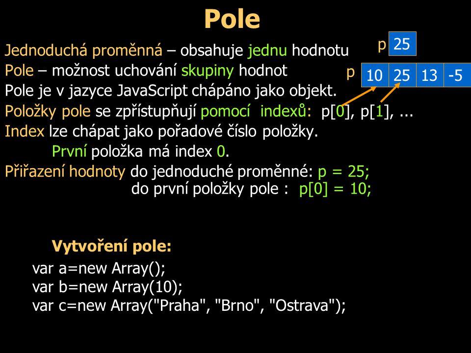 Pole Jednoduchá proměnná – obsahuje jednu hodnotu Pole – možnost uchování skupiny hodnot Pole je v jazyce JavaScript chápáno jako objekt.