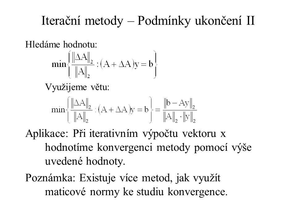 Iterační metody – Podmínky ukončení II Hledáme hodnotu: Využijeme větu: Aplikace: Při iterativním výpočtu vektoru x hodnotíme konvergenci metody pomocí výše uvedené hodnoty.