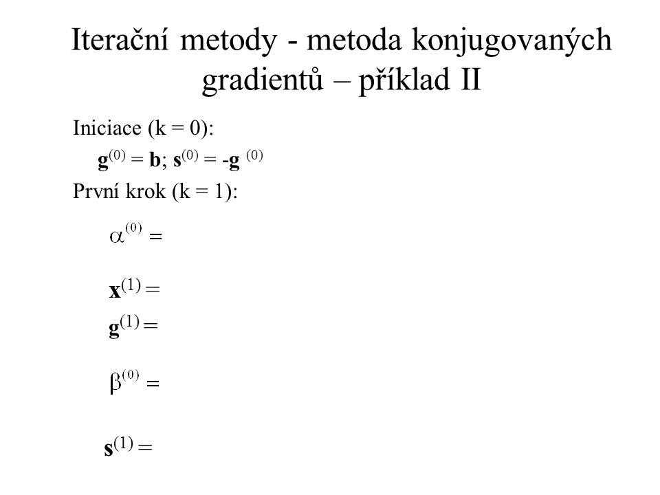 Iterační metody - metoda konjugovaných gradientů – příklad II Iniciace (k = 0): g (0) = b; s (0) = -g (0) První krok (k = 1): x (1) = g (1) = s (1) =