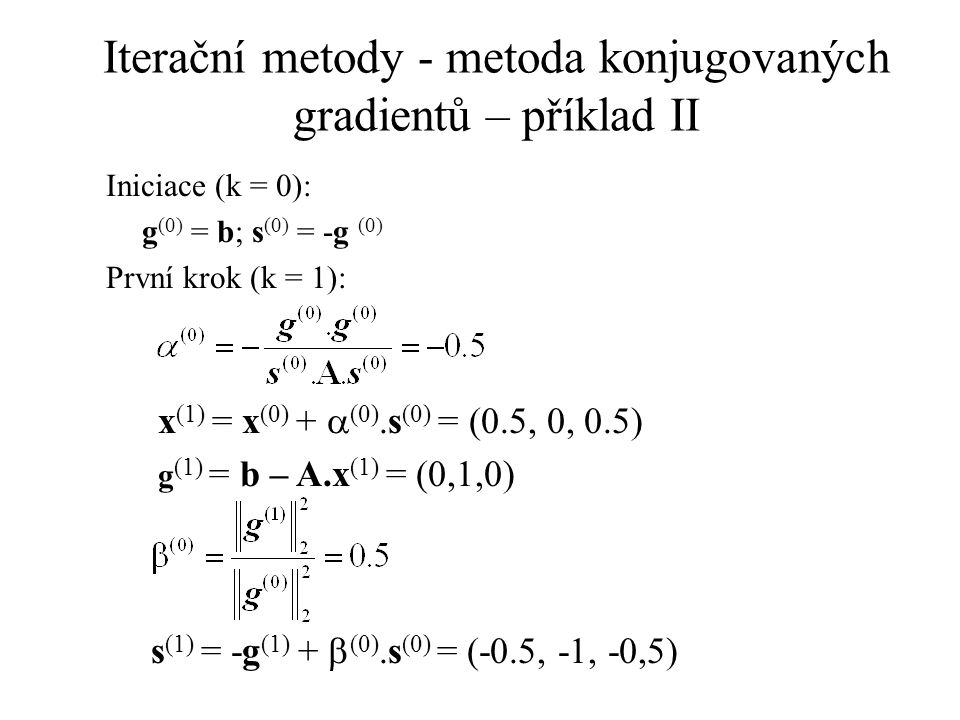 Iterační metody - metoda konjugovaných gradientů – příklad II Iniciace (k = 0): g (0) = b; s (0) = -g (0) První krok (k = 1): x (1) = x (0) +  (0).s (0) = (0.5, 0, 0.5) g (1) = b – A.x (1) = (0,1,0) s (1) = -g (1) +  (0).s (0) = (-0.5, -1, -0,5)