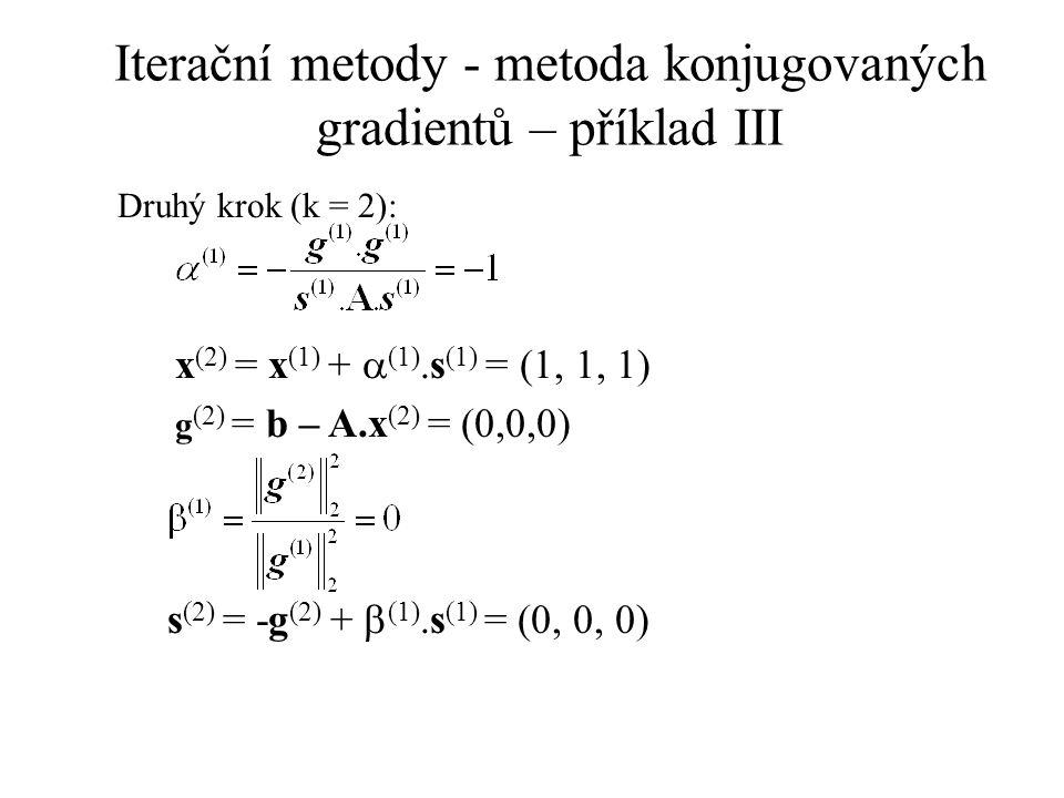 Iterační metody - metoda konjugovaných gradientů – příklad III Druhý krok (k = 2): x (2) = x (1) +  (1).s (1) = (1, 1, 1) g (2) = b – A.x (2) = (0,0,0) s (2) = -g (2) +  (1).s (1) = (0, 0, 0)