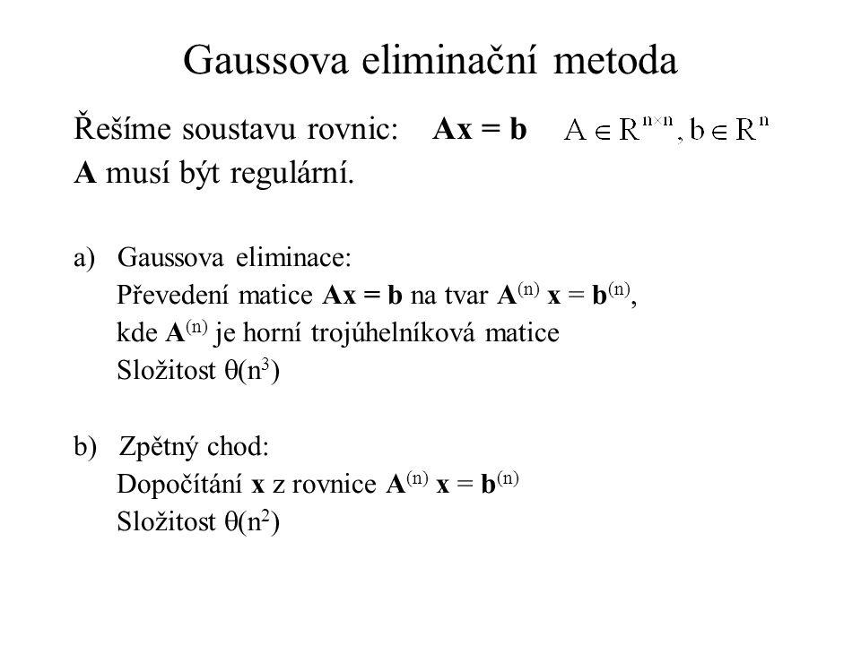 Gaussova eliminační metoda Řešíme soustavu rovnic:Ax = b A musí být regulární. a) Gaussova eliminace: Převedení matice Ax = b na tvar A (n) x = b (n),