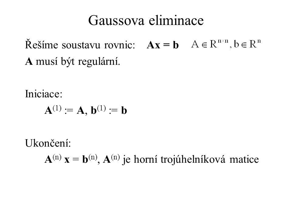 Gaussova eliminace Řešíme soustavu rovnic:Ax = b A musí být regulární. Iniciace: A (1) := A, b (1) := b Ukončení: A (n) x = b (n), A (n) je horní troj