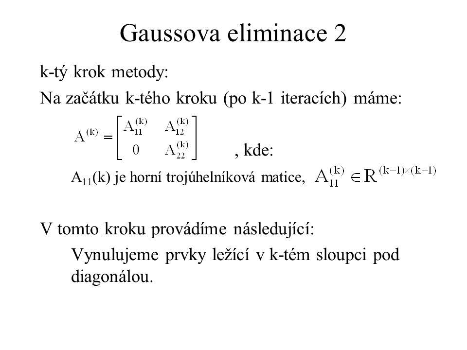 Gaussova eliminace 2 k-tý krok metody: Na začátku k-tého kroku (po k-1 iteracích) máme:, kde: A 11 (k) je horní trojúhelníková matice, V tomto kroku provádíme následující: Vynulujeme prvky ležící v k-tém sloupci pod diagonálou.