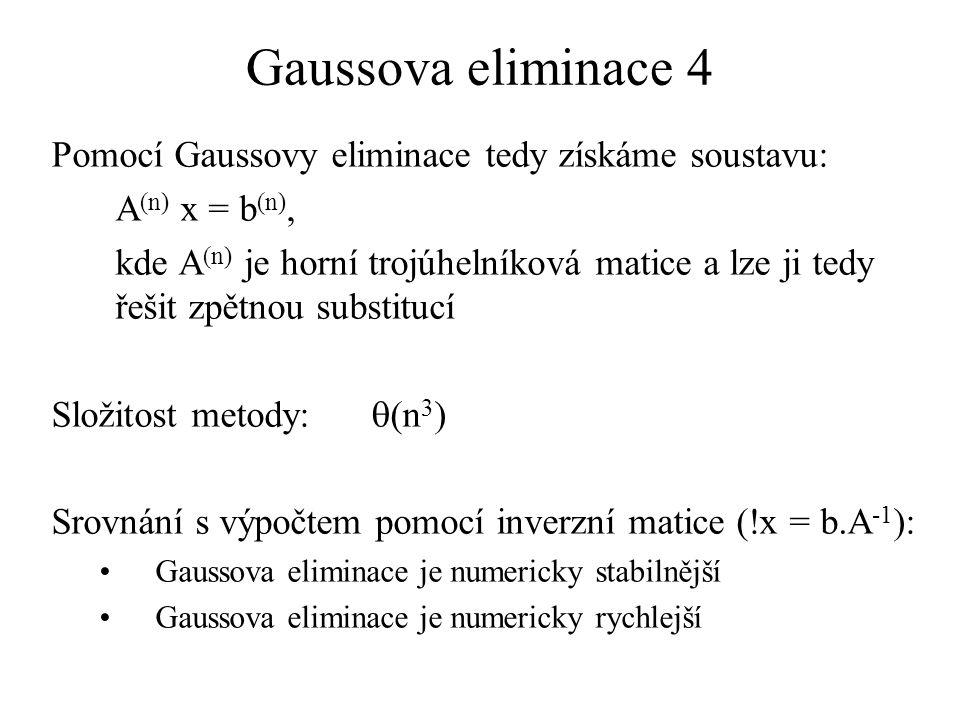 Gaussova eliminace 4 Pomocí Gaussovy eliminace tedy získáme soustavu: A (n) x = b (n), kde A (n) je horní trojúhelníková matice a lze ji tedy řešit zp