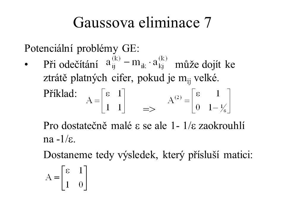 Gaussova eliminace 7 Potenciální problémy GE: Při odečítání může dojít ke ztrátě platných cifer, pokud je m ij velké. Příklad: => Pro dostatečně malé
