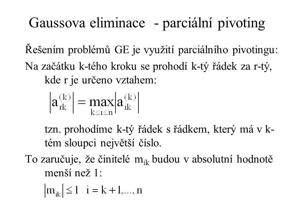 Gaussova eliminace - parciální pivoting Řešením problémů GE je využití parciálního pivotingu: Na začátku k-tého kroku se prohodí k-tý řádek za r-tý, kde r je určeno vztahem: tzn.