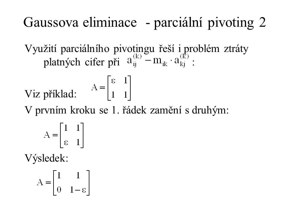 Gaussova eliminace - parciální pivoting 2 Využití parciálního pivotingu řeší i problém ztráty platných cifer při : Viz příklad: V prvním kroku se 1. ř